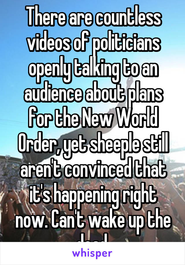 There are countless videos of politicians openly talking to an audience about plans for the New World Order, yet sheeple still aren't convinced that it's happening right now. Can't wake up the dead.