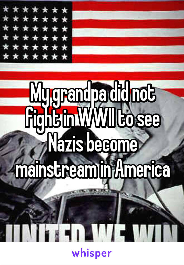 My grandpa did not fight in WWII to see Nazis become mainstream in America