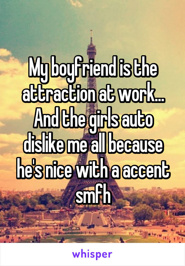 My boyfriend is the attraction at work... And the girls auto dislike me all because he's nice with a accent smfh