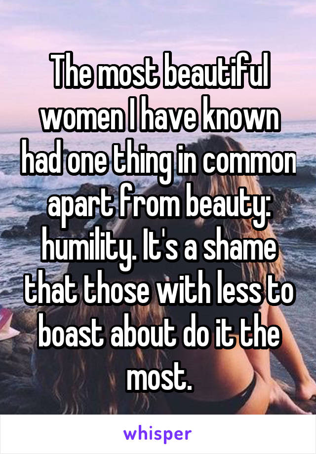 The most beautiful women I have known had one thing in common apart from beauty: humility. It's a shame that those with less to boast about do it the most.
