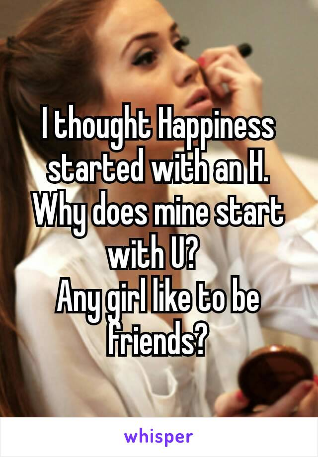 I thought Happiness started with an H. Why does mine start with U?  Any girl like to be friends?