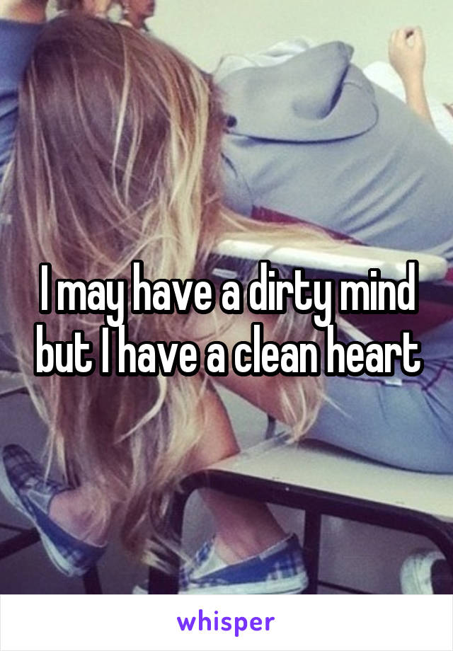 I may have a dirty mind but I have a clean heart