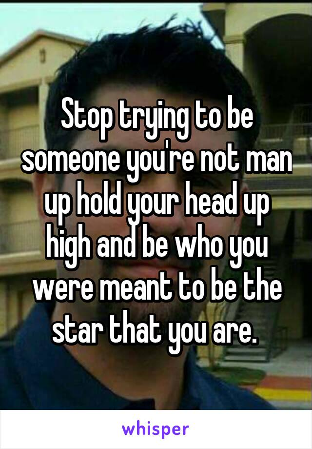 Stop trying to be someone you're not man up hold your head up high and be who you were meant to be the star that you are.