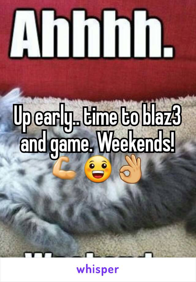 Up early.. time to blaz3 and game. Weekends! 💪😀👌