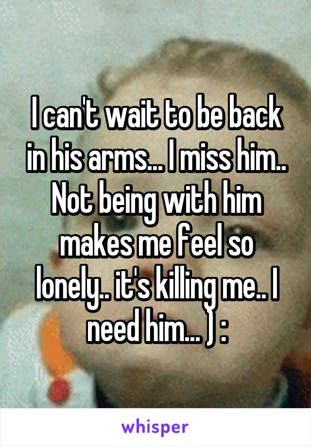 I can't wait to be back in his arms... I miss him.. Not being with him makes me feel so lonely.. it's killing me.. I need him... ) :