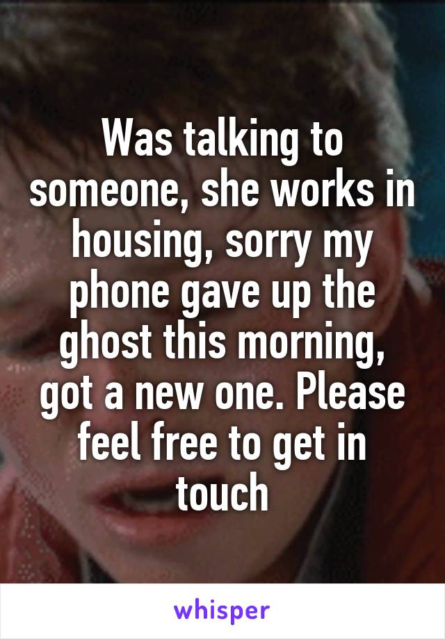 Was talking to someone, she works in housing, sorry my phone gave up the ghost this morning, got a new one. Please feel free to get in touch