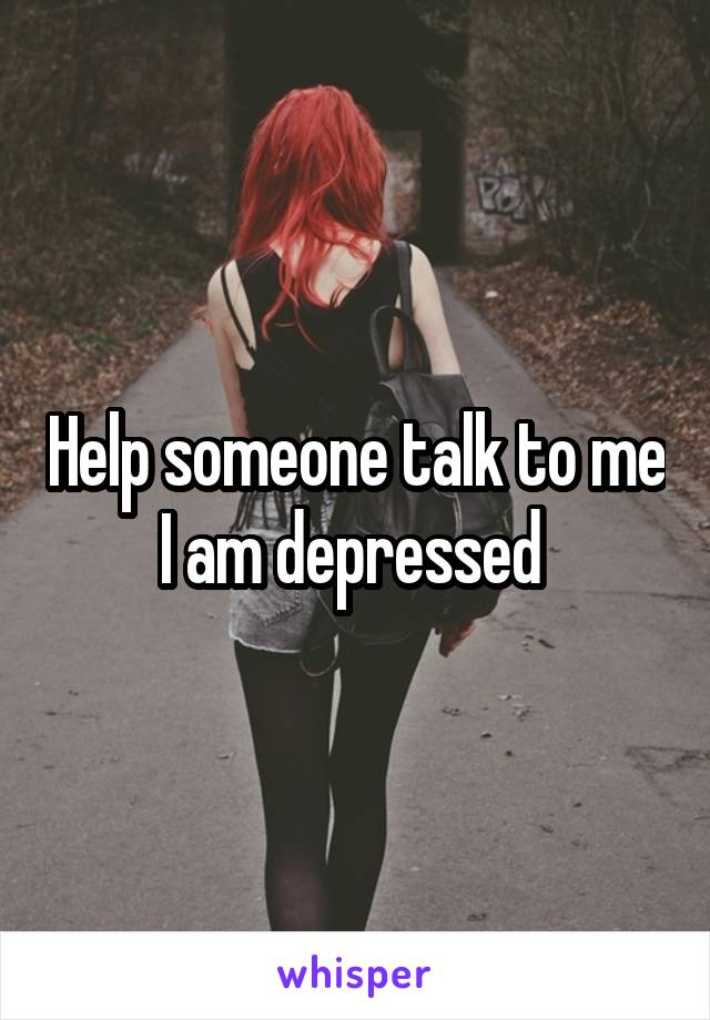 Help someone talk to me I am depressed