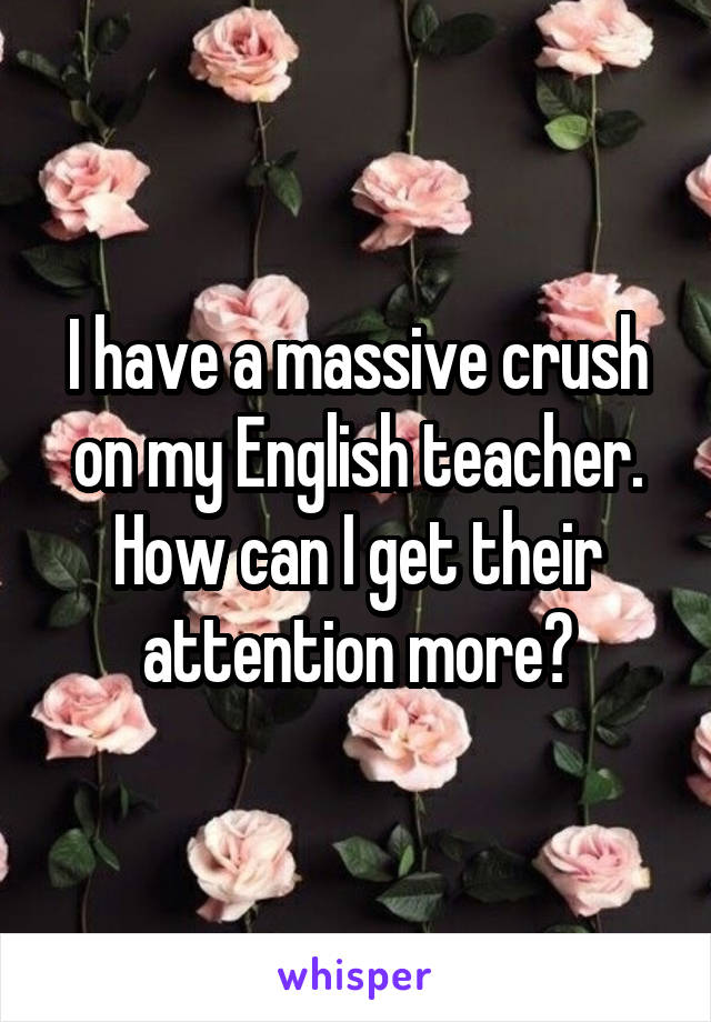 I have a massive crush on my English teacher. How can I get their attention more?