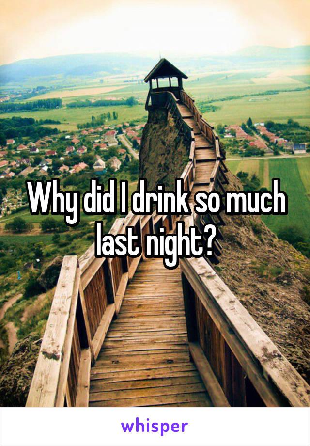 Why did I drink so much last night?