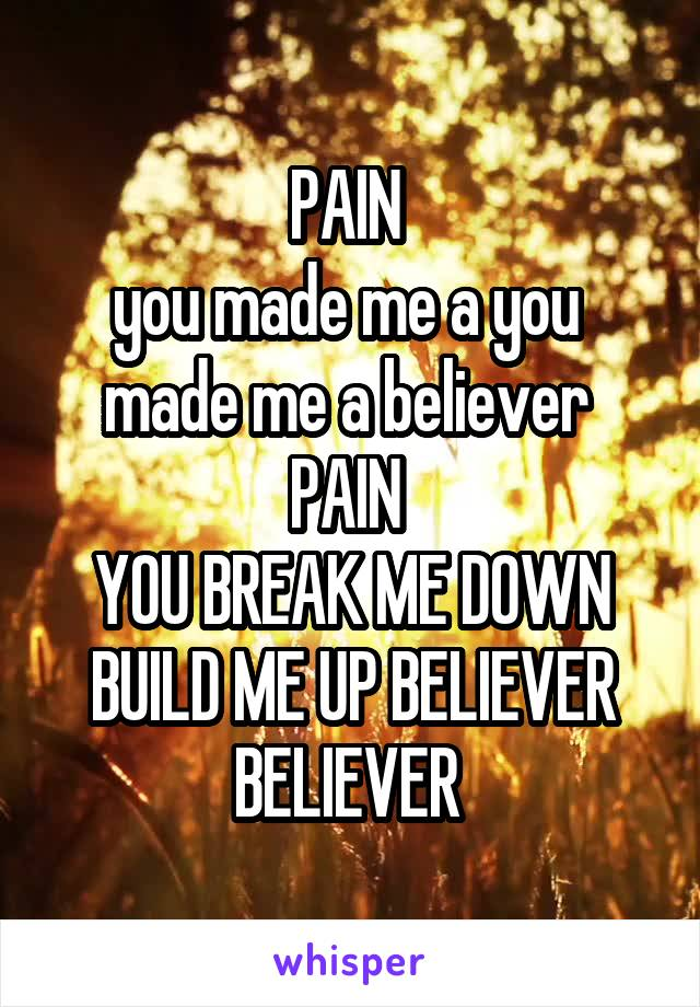 PAIN  you made me a you  made me a believer  PAIN  YOU BREAK ME DOWN BUILD ME UP BELIEVER BELIEVER