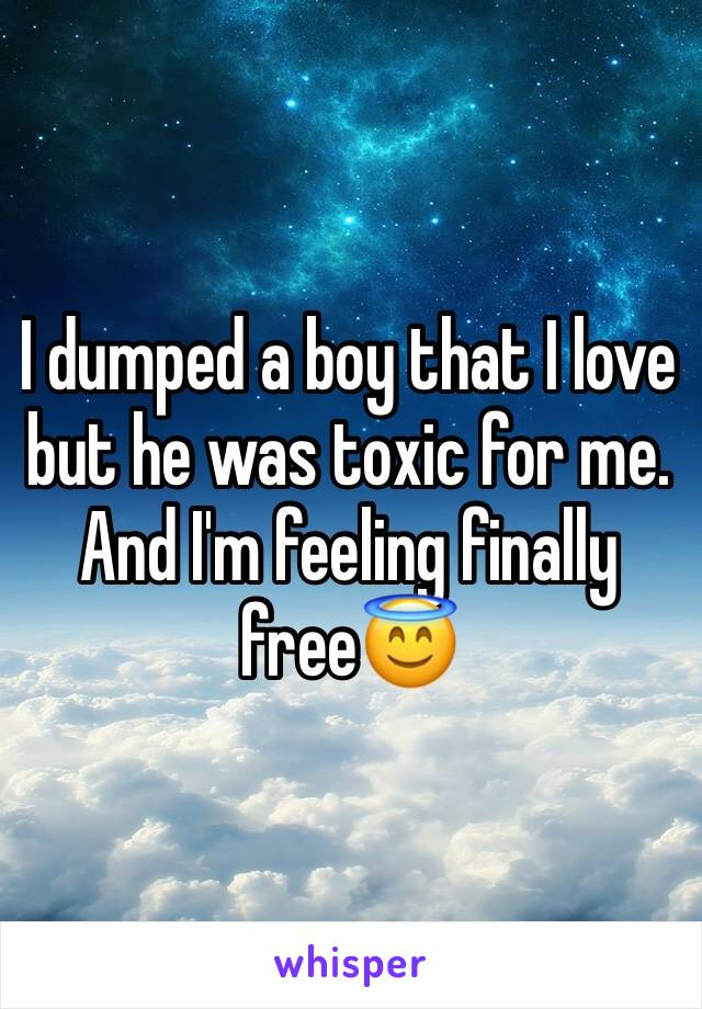 I dumped a boy that I love but he was toxic for me. And I'm feeling finally free😇