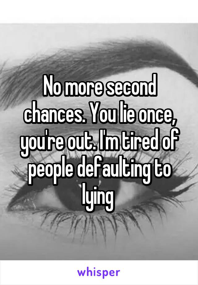 No more second chances. You lie once, you're out. I'm tired of people defaulting to lying