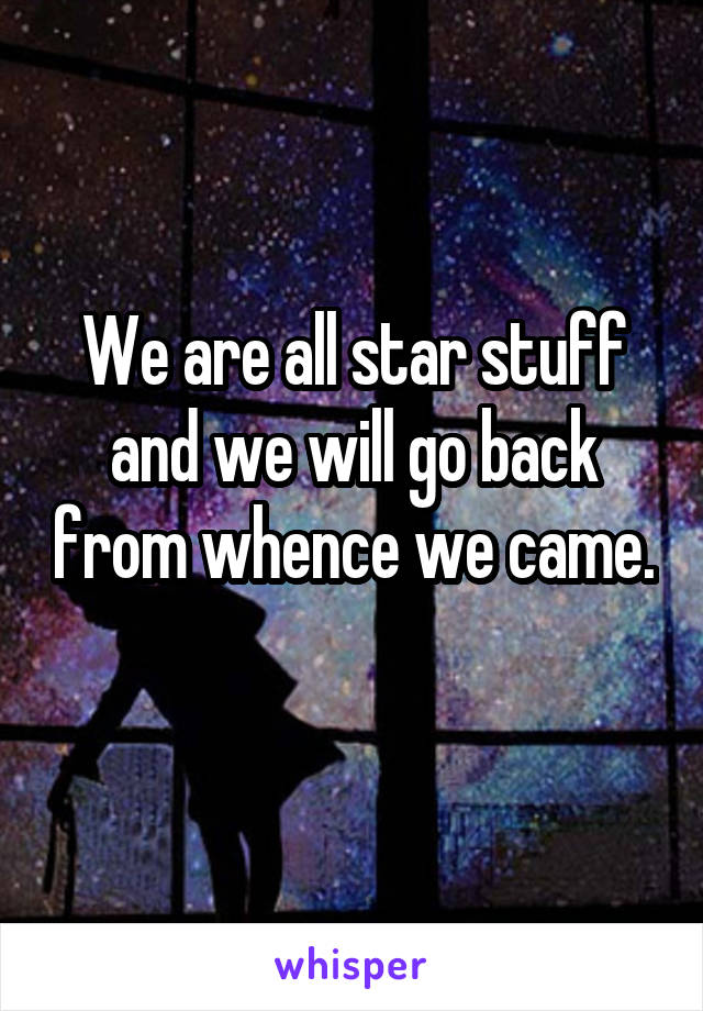 We are all star stuff and we will go back from whence we came.
