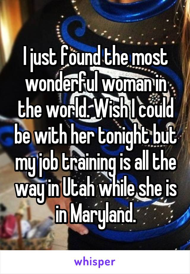 I just found the most wonderful woman in the world. Wish I could be with her tonight but my job training is all the way in Utah while she is in Maryland.