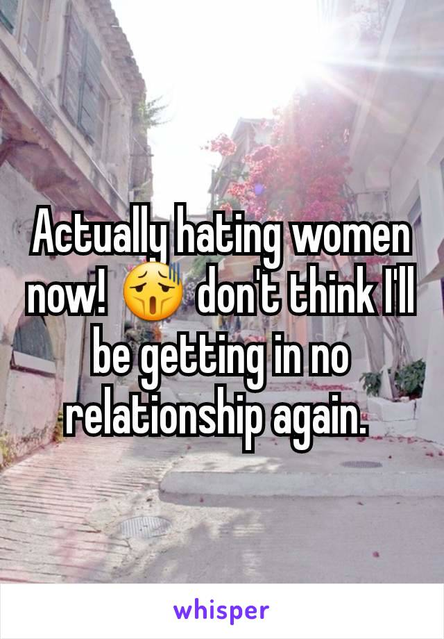 Actually hating women now! 😫 don't think I'll be getting in no relationship again.