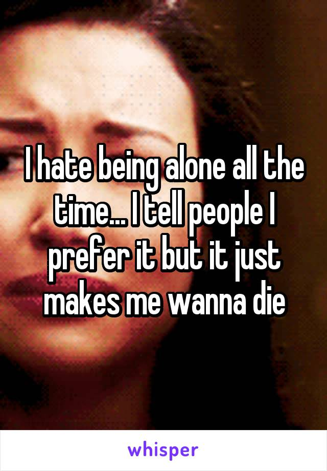 I hate being alone all the time... I tell people I prefer it but it just makes me wanna die