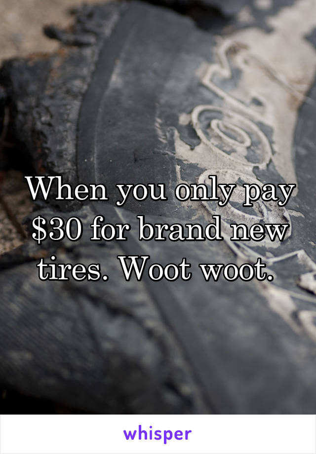 When you only pay $30 for brand new tires. Woot woot.