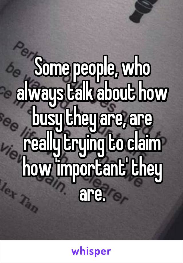 Some people, who always talk about how busy they are, are really trying to claim how 'important' they are.