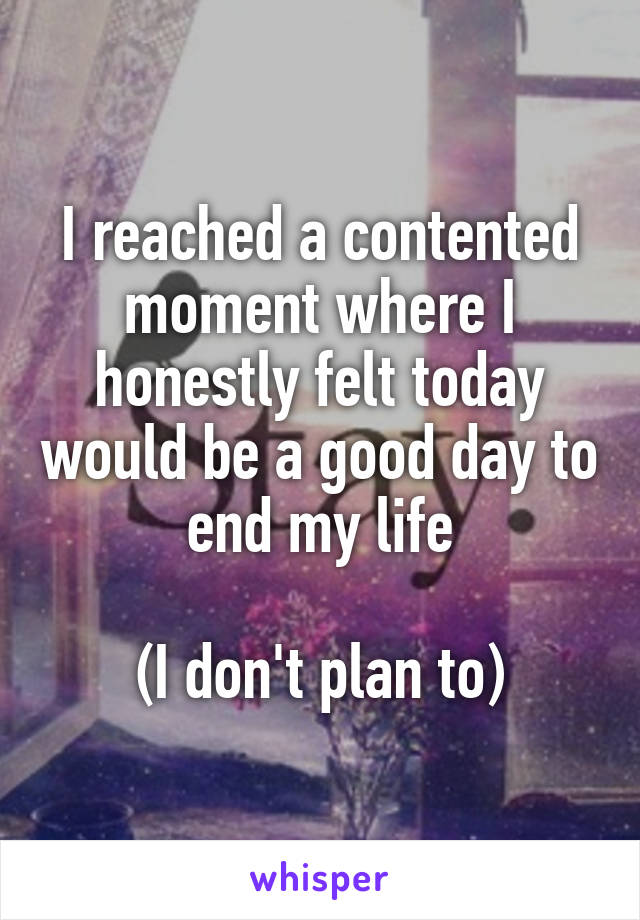 I reached a contented moment where I honestly felt today would be a good day to end my life  (I don't plan to)