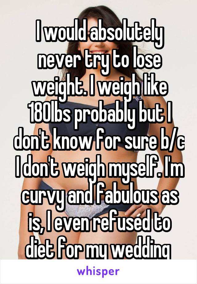 I would absolutely never try to lose weight. I weigh like 180lbs probably but I don't know for sure b/c I don't weigh myself. I'm curvy and fabulous as is, I even refused to diet for my wedding