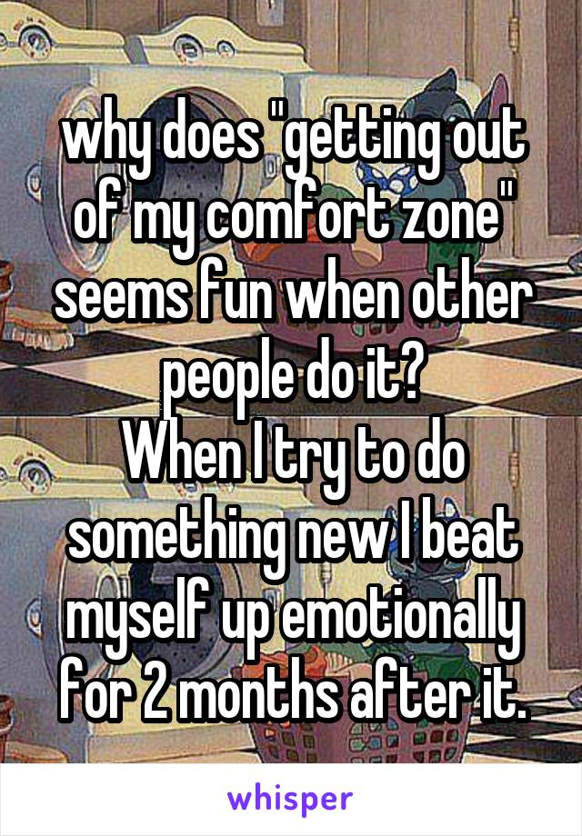 """why does """"getting out of my comfort zone"""" seems fun when other people do it? When I try to do something new I beat myself up emotionally for 2 months after it."""