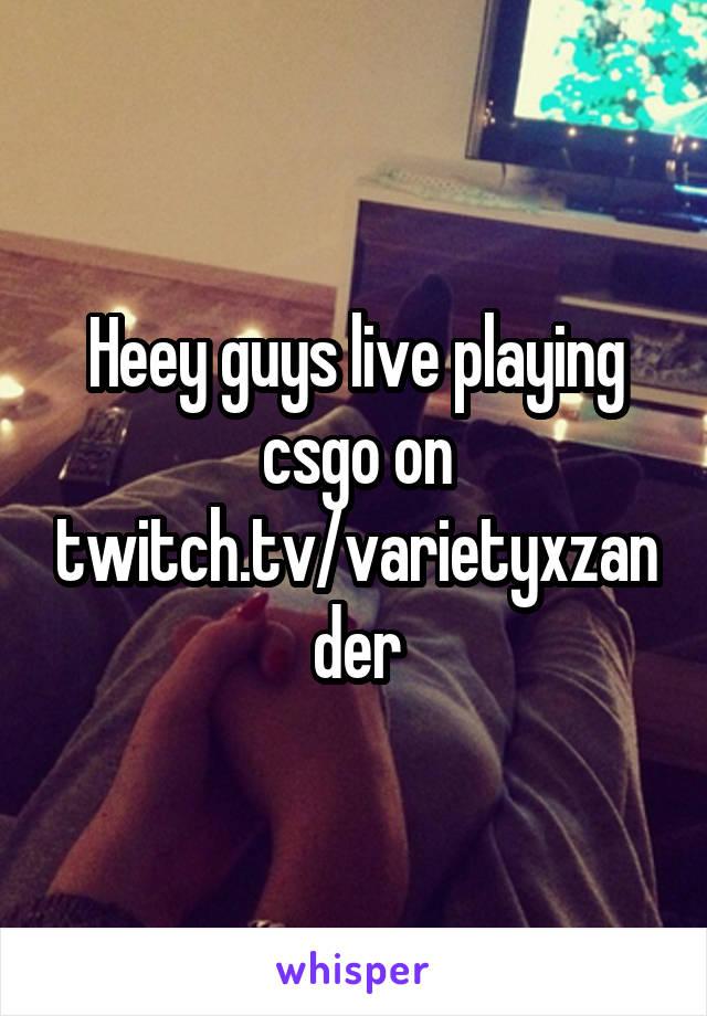 Heey guys live playing csgo on twitch.tv/varietyxzander