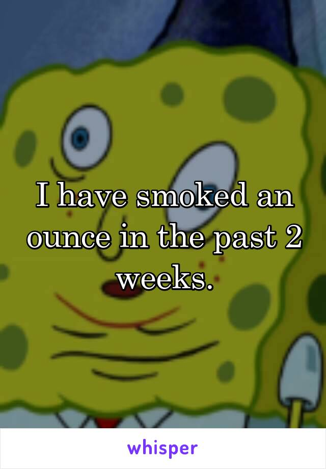 I have smoked an ounce in the past 2 weeks.