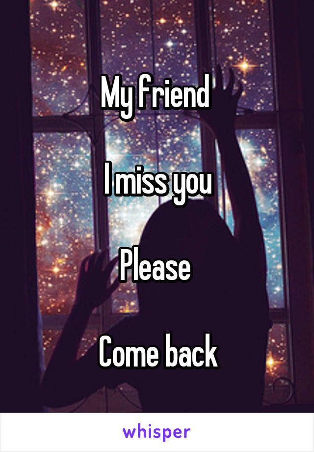 My friend   I miss you  Please   Come back