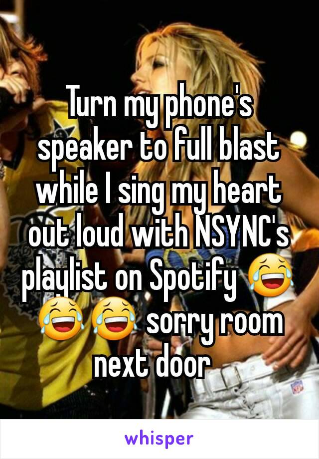 Turn my phone's speaker to full blast while I sing my heart out loud with NSYNC's playlist on Spotify 😂😂😂 sorry room next door