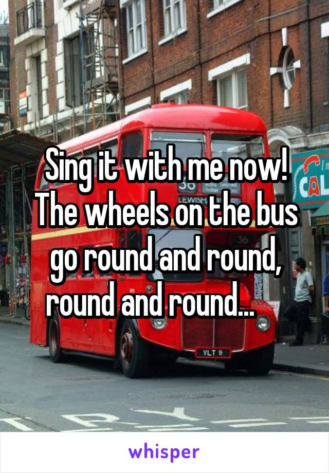 Sing it with me now! The wheels on the bus go round and round, round and round...