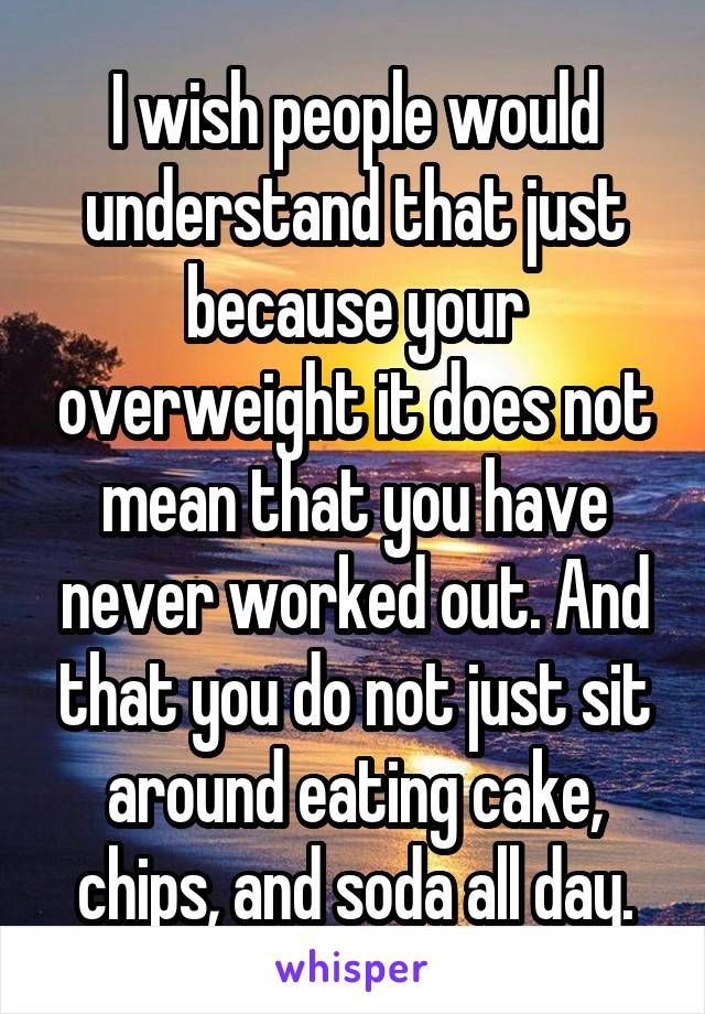 I wish people would understand that just because your overweight it does not mean that you have never worked out. And that you do not just sit around eating cake, chips, and soda all day.
