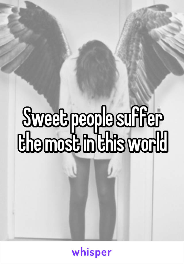 Sweet people suffer the most in this world