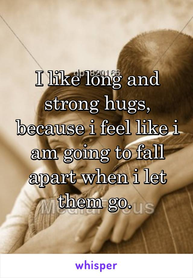 I like long and strong hugs, because i feel like i am going to fall apart when i let them go.