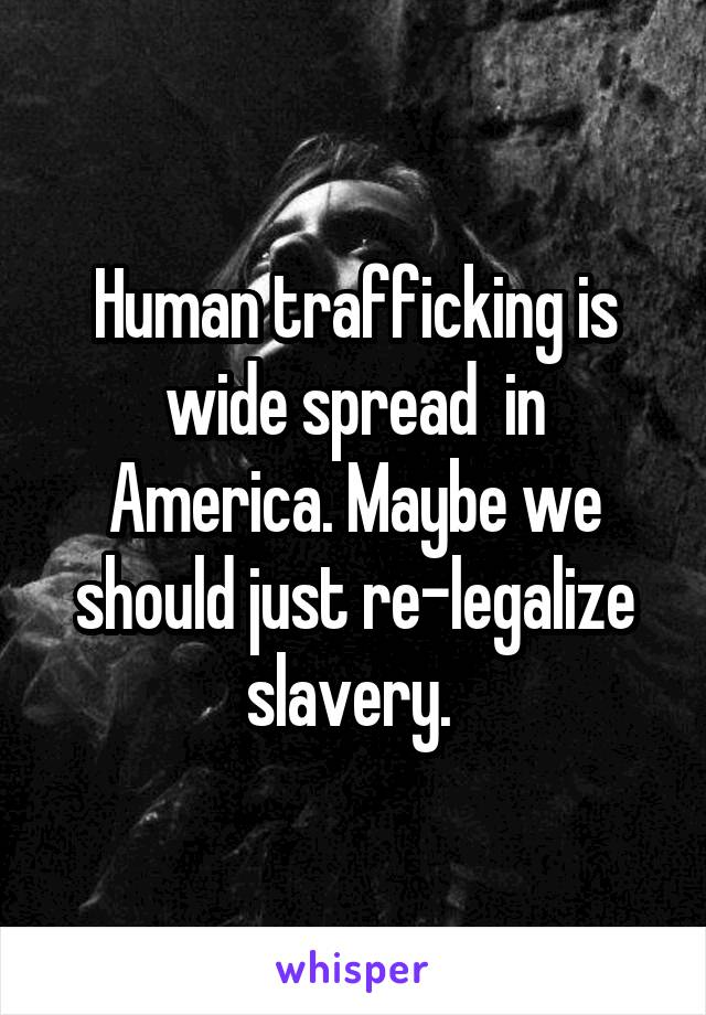 Human trafficking is wide spread  in America. Maybe we should just re-legalize slavery.