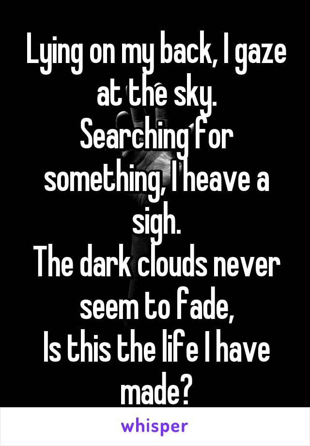 Lying on my back, I gaze at the sky. Searching for something, I heave a sigh. The dark clouds never seem to fade, Is this the life I have made?