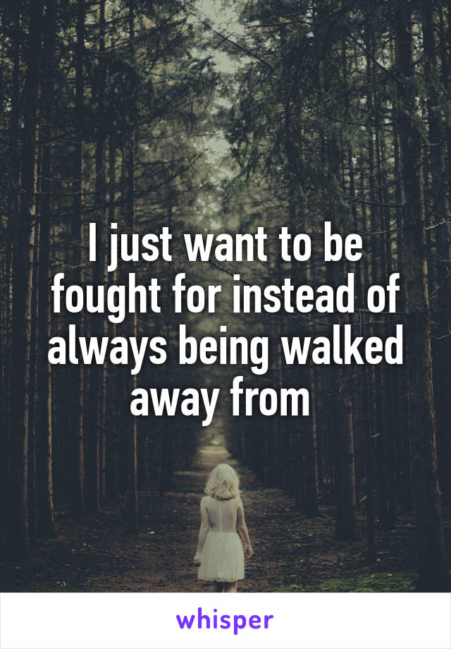 I just want to be fought for instead of always being walked away from