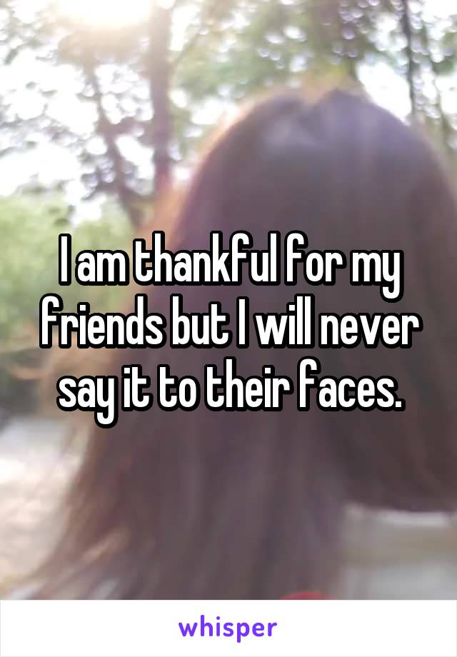 I am thankful for my friends but I will never say it to their faces.