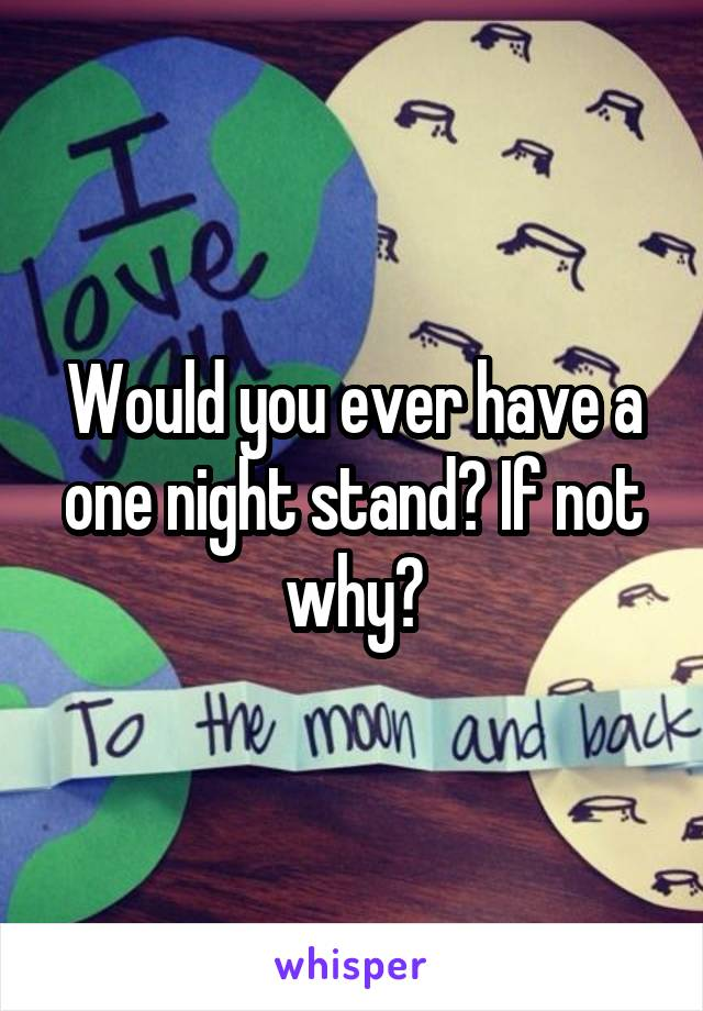 Would you ever have a one night stand? If not why?