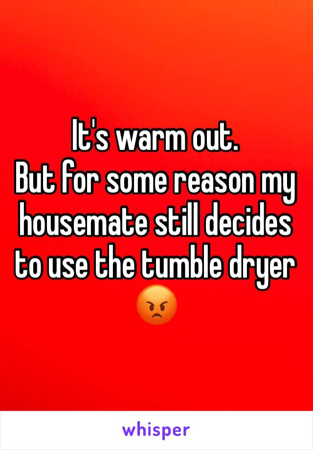It's warm out.  But for some reason my housemate still decides to use the tumble dryer  😡