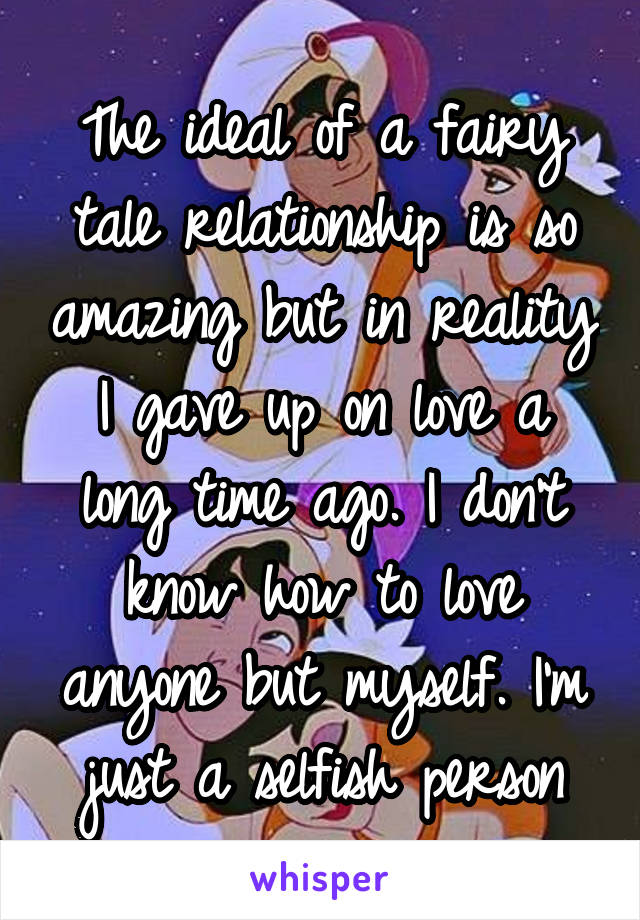 The ideal of a fairy tale relationship is so amazing but in reality I gave up on love a long time ago. I don't know how to love anyone but myself. I'm just a selfish person