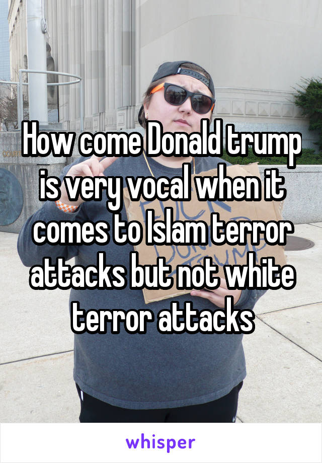 How come Donald trump is very vocal when it comes to Islam terror attacks but not white terror attacks