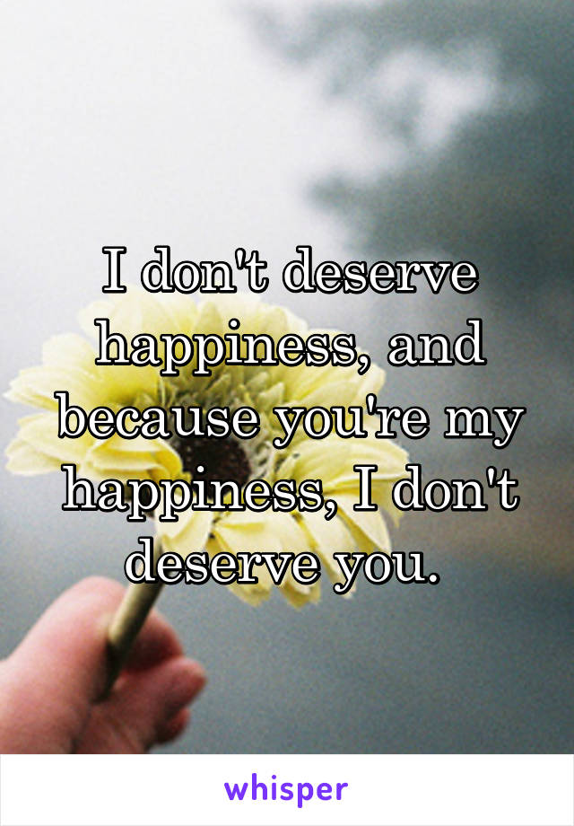 I don't deserve happiness, and because you're my happiness, I don't deserve you.