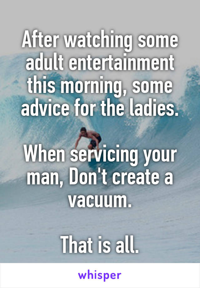 After watching some adult entertainment this morning, some advice for the ladies.  When servicing your man, Don't create a vacuum.  That is all.
