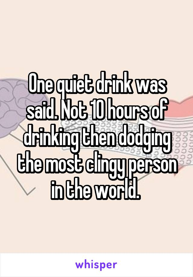 One quiet drink was said. Not 10 hours of drinking then dodging the most clingy person in the world.