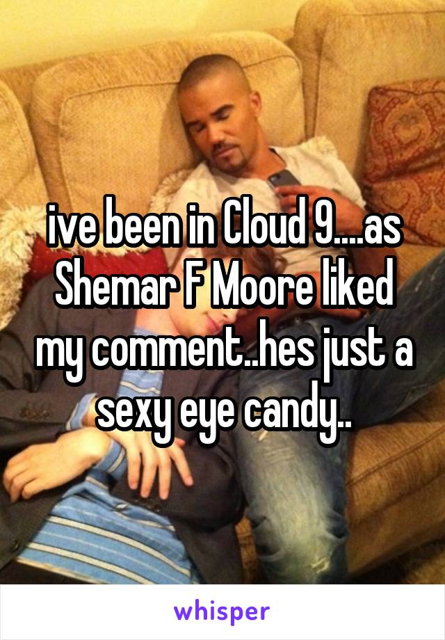ive been in Cloud 9....as Shemar F Moore liked my comment..hes just a sexy eye candy..