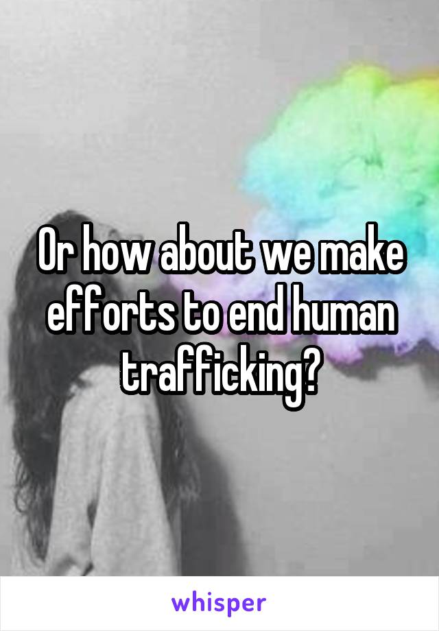 Or how about we make efforts to end human trafficking?