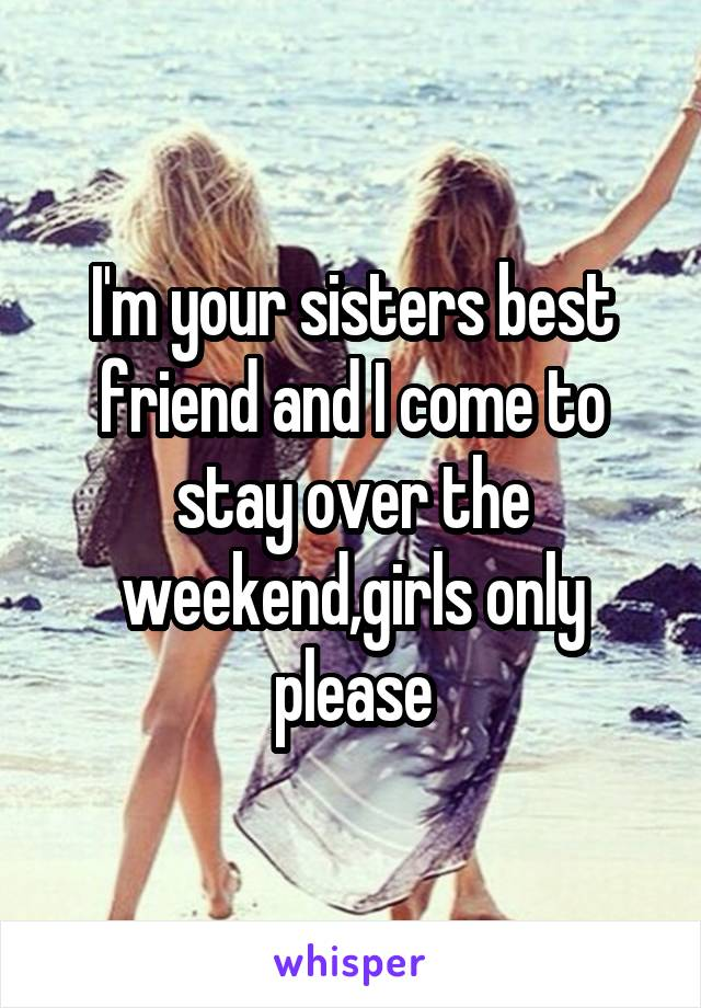 I'm your sisters best friend and I come to stay over the weekend,girls only please