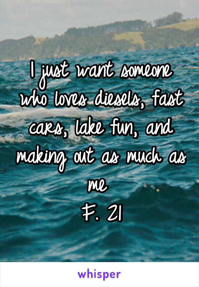 I just want someone who loves diesels, fast cars, lake fun, and making out as much as me  F. 21