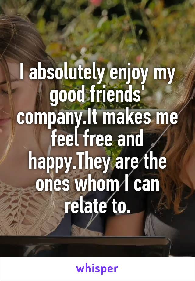 I absolutely enjoy my good friends' company.It makes me feel free and happy.They are the ones whom I can relate to.