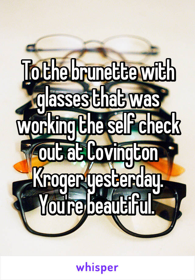 To the brunette with glasses that was working the self check out at Covington Kroger yesterday. You're beautiful.